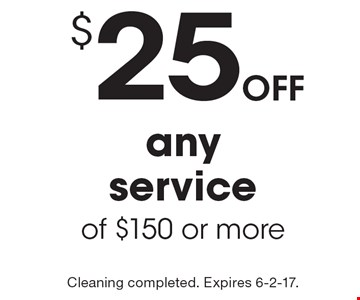 $25 off any service of $150 or more. Cleaning completed. Expires 6-2-17.