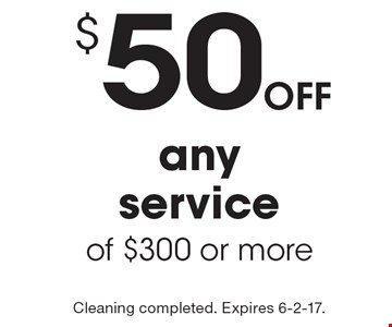 $50 off any service of $300 or more. Cleaning completed. Expires 6-2-17.
