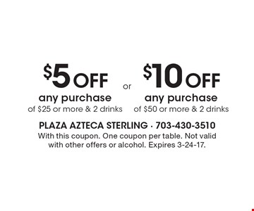 $10 Off any purchase of $50 or more & 2 drinks OR $5 Off any purchase of $25 or more & 2 drinks. With this coupon. One coupon per table. Not valid with other offers or alcohol. Expires 3-24-17.