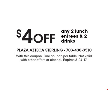 $4 Off any 2 lunch entrees & 2 drinks. With this coupon. One coupon per table. Not valid with other offers or alcohol. Expires 3-24-17.