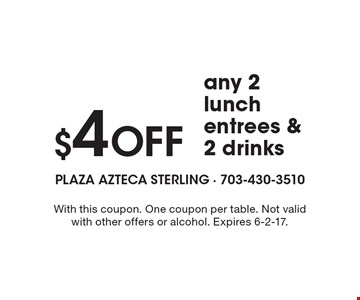 $4 Off any 2 lunch entrees & 2 drinks. With this coupon. One coupon per table. Not valid with other offers or alcohol. Expires 6-2-17.