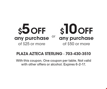 $10 Off any purchase of $50 or more OR $5 Off any purchase of $25 or more. With this coupon. One coupon per table. Not valid with other offers or alcohol. Expires 6-2-17.