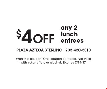 $4 Off any 2 lunch entrees. With this coupon. One coupon per table. Not valid with other offers or alcohol. Expires 7/14/17.