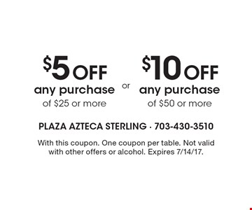 $5 off Any Purchase of $25 or more OR $10 off Any Purchase of $50 or more. With this coupon. One coupon per table. Not valid with other offers or alcohol. Expires 7/14/17.