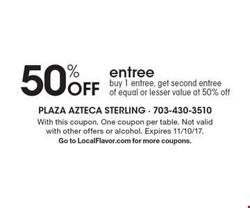 50% Off entree. Buy 1 entree, get second entree of equal or lesser value at 50% off. With this coupon. One coupon per table. Not valid with other offers or alcohol. Expires 11/10/17. Go to LocalFlavor.com for more coupons.