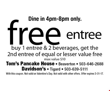 Free entree buy 1 entree & 2 beverages, get the 2nd entree of equal or lesser value free. Max value $10. Dine in 4pm-8pm only. With this coupon. Not valid on Valentine's Day. Not valid with other offers. Offer expires 3-31-17.