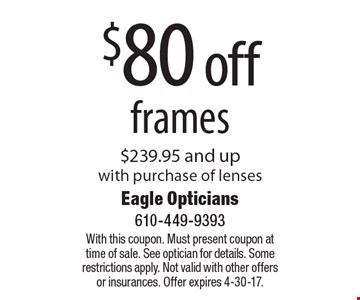 $80 off frames $239.95 and up with purchase of lenses. With this coupon. Must present coupon at time of sale. See optician for details. Some restrictions apply. Not valid with other offers or insurances. Offer expires 4-30-17.