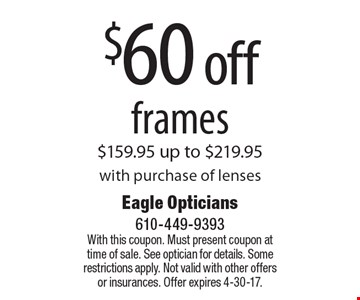 $60 off frames $159.95 up to $219.95 with purchase of lenses. With this coupon. Must present coupon at time of sale. See optician for details. Some restrictions apply. Not valid with other offers or insurances. Offer expires 4-30-17.