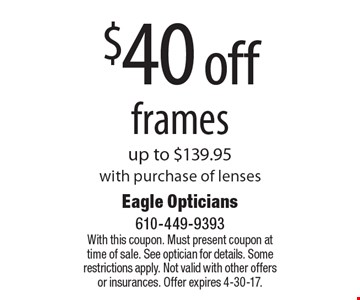 $40 off frames up to $139.95 with purchase of lenses. With this coupon. Must present coupon at time of sale. See optician for details. Some restrictions apply. Not valid with other offers or insurances. Offer expires 4-30-17.
