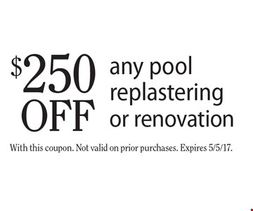 $250 off any pool replastering or renovation. With this coupon. Not valid on prior purchases. Expires 5/5/17.