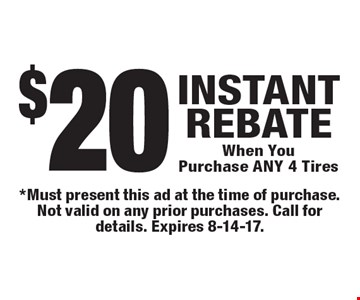 $20 Instant Rebate When You Purchase Any 4 Tires. *Must present this ad at the time of purchase. Not valid on any prior purchases. Call for details. Expires 8-14-17.