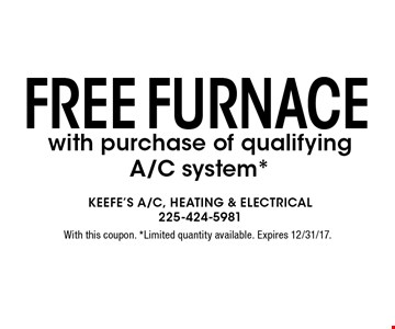 Free Furnace with purchase of qualifying A/C system*. With this coupon. *Limited quantity available. Expires 12/31/17.