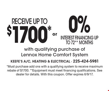 RECEIVE UP TO $1700* or 0% interest financing up to 72** Months with qualifying purchase of Lennox Home Comfort System. *Must purchase add ons with a qualifying system to receive maximum rebate of $1700. **Equipment must meet financing qualifications. See dealer for details. With this coupon. Offer expires 6/9/17.