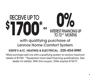 RECEIVE UP TO$1700* 0%interest financing up to 72** Monthswith qualifying purchase of Lennox Home Comfort Systemor . *Must purchase add ons with a qualifying system to receive maximum rebate of $1700. **Equipment must meet financing qualifications. See dealer for details. With this coupon. Offer expires 6/16/17.