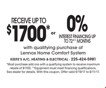 RECEIVE UP TO $1700* or 0% interest financing up to 72** Months with qualifying purchase of Lennox Home Comfort System. *Must purchase add ons with a qualifying system to receive maximum rebate of $1700. **Equipment must meet financing qualifications.See dealer for details. With this coupon. Offer valid 6/19/17 to 8/11/17.