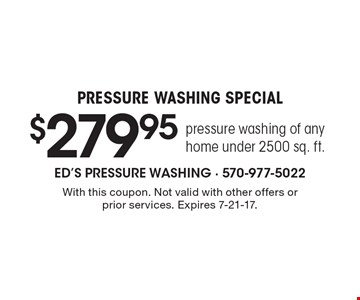 Pressure Washing Special. $279.95 pressure washing of any home under 2500 sq. ft.. With this coupon. Not valid with other offers or prior services. Expires 7-21-17.