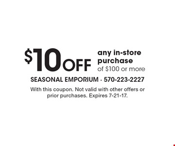 $10 Off any in-store purchase of $100 or more. With this coupon. Not valid with other offers or prior purchases. Expires 7-21-17.