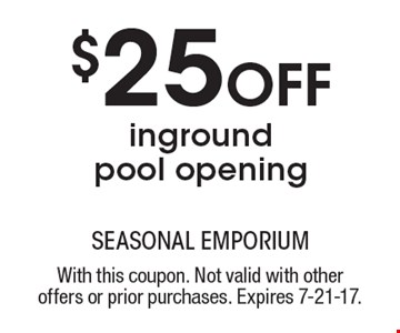 $25 Off inground pool opening. With this coupon. Not valid with other offers or prior purchases. Expires 7-21-17.