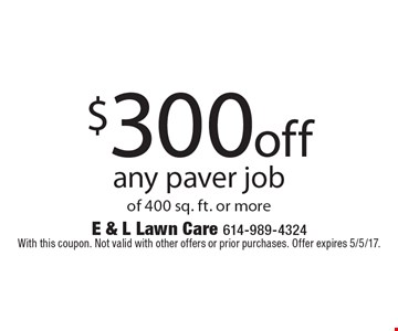 $300 off any paver job of 400 sq. ft. or more. With this coupon. Not valid with other offers or prior purchases. Offer expires 5/5/17.