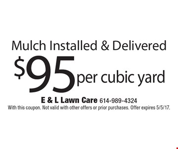 $95 per cubic yard Mulch Installed & Delivered. With this coupon. Not valid with other offers or prior purchases. Offer expires 5/5/17.