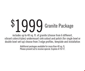 $1999 Granite Package includes up to 40 sq. ft. of granite (choose from 6 different,vibrant colors/styles) undermount sink cutout and polish (for single bowl or double bowl set-up) choose from 3 edge profiles, template and installation. Additional packages available for more than 40 sq. ft.Please present ad to receive special. Expires 4/15/17.