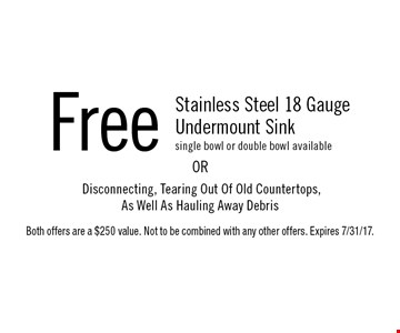 Free Stainless Steel 18 Gauge Undermount Sink (Single bowl or double bowl available) OR Disconnecting, Tearing Out Of Old Countertops, As Well As Hauling Away Debris. Both offers are a $250 value. Not to be combined with any other offers. Expires 7/31/17.