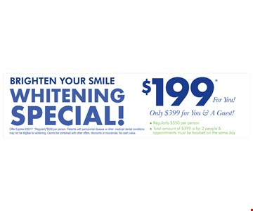 $199.00 Whitening Special. Only $399 for you & a guest. Regularly *$550 per person. Patients with periodontal disease or other medical/dental conditions may not be eligible for whitening. Cannot be combined with other offers, discounts or insurances. No cash value. Expires 6/30/17.