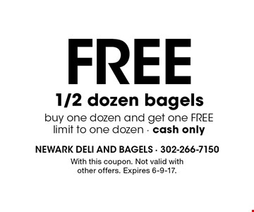 Free 1/2 dozen bagels buy one dozen and get one FREE. Limit to one dozen. Cash only. With this coupon. Not valid with other offers. Expires 6-9-17.