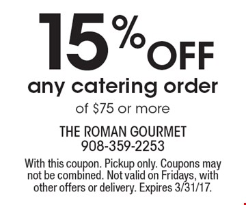 15% Off any catering order of $75 or more. With this coupon. Pickup only. Coupons may not be combined. Not valid on Fridays, with other offers or delivery. Expires 3/31/17.
