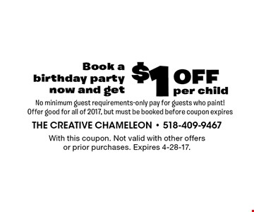 $1 off per child Book a birthday party now and get No minimum guest requirements-only pay for guests who paint! Offer good for all of 2017, but must be booked before coupon expires. With this coupon. Not valid with other offers or prior purchases. Expires 4-28-17.