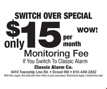 SWITCH OVER SPECIAL $15 Monitoring Fee If You Switch To Classic Alarm. With this coupon. Not valid with other offers or prior purchases. Restrictions Apply. Limited time only!