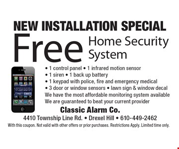 NEW INSTALLATION SPECIAL Free Home Security System - 1 control panel - 1 infrared motion sensor- 1 siren - 1 back up battery- 1 keypad with police, fire and emergency medical- 3 door or window sensors - lawn sign & window decal. We have the most affordable monitoring system available. We are guaranteed to beat your current provider. With this coupon. Not valid with other offers or prior purchases. Restrictions Apply. Limited time only.