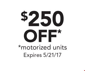 $250 OFF* *motorized units. Expires 5/21/17
