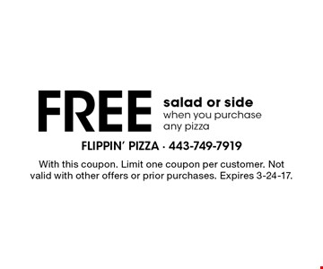 Free salad or side when you purchase any pizza. With this coupon. Limit one coupon per customer. Not valid with other offers or prior purchases. Expires 3-24-17.