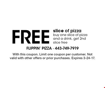 Free slice of pizza buy one slice of pizza and a drink, get 2nd slice free. With this coupon. Limit one coupon per customer. Not valid with other offers or prior purchases. Expires 3-24-17.
