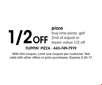 1/2 Off pizza buy one pizza, get 2nd of equal or lesser value 1/2 off. With this coupon. Limit one coupon per customer. Not valid with other offers or prior purchases. Expires 3-24-17.