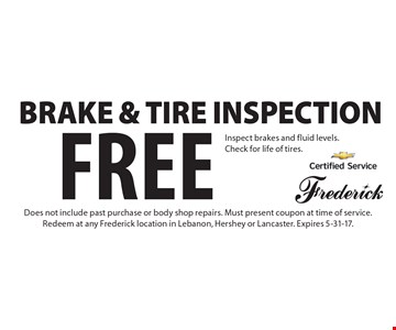 Free Brake & Tire Inspection Inspect brakes and fluid levels. Check for life of tires. Does not include past purchase or body shop repairs. Must present coupon at time of service. Redeem at any Frederick location in Lebanon, Hershey or Lancaster. Expires 5-31-17.