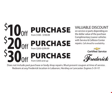 $10 Off Purchase from $100-$199.99 OR $20 Off Purchase from $200-$299.99 OR $30 Off Purchase from $300 and up. VALUABLE DISCOUNT on service or parts depending on the dollar value of the purchase. Complimentary Loaner vehicles with Service & Collision Center repairs. Call ahead for availability. Does not include past purchase or body shop repairs. Must present coupon at time of service. Redeem at any Frederick location in Lebanon, Hershey or Lancaster. Expires 5-31-17.