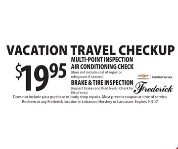 Vacation travel checkup. $19.95 multi-point inspection air conditioning check (does not include cost of repair or refrigerant if needed) brake & tire inspection (inspect brakes and fluid levels. Check for life of tires). Does not include past purchase or body shop repairs. Must present coupon at time of service. Redeem at any Frederick location in Lebanon, Hershey or Lancaster. Expires 9-3-17.