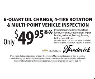 Only$49.95** for 6-quart oil change, 4-tire rotation & Multi-point vehicle inspection. Inspection includes: check fluid levels, steering, suspension, wiper blades, exhaust, battery, brakes, belts, hoses & tires. ACDelco dexos1™ FULL SYNTHETIC. Excludes diesel engines. More than 6 quarts of oil extra.. Does not include past purchase or body shop repairs. Must present coupon at time of service. **Tire balancing, tax and more than 6 quarts oil extra. See dealer for eligible vehicles and details. Redeem at any Frederick location in Lebanon, Hershey or Lancaster. Expires 2-28-18.