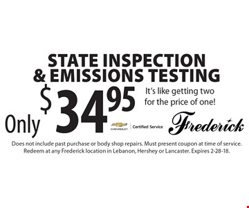Only $34.95 State Inspection & Emissions Testing It's like getting two for the price of one!. Does not include past purchase or body shop repairs. Must present coupon at time of service. Redeem at any Frederick location in Lebanon, Hershey or Lancaster. Expires 2-28-18.