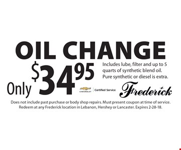 Only $34.95 Oil Change Includes lube, filter and up to 5 quarts of synthetic blend oil. Pure synthetic or diesel is extra.. Does not include past purchase or body shop repairs. Must present coupon at time of service. Redeem at any Frederick location in Lebanon, Hershey or Lancaster. Expires 2-28-18.
