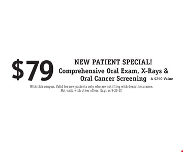 New Patient Special! $79 Comprehensive Oral Exam, X-Rays & Oral Cancer Screening. A $250 Value. With this coupon. Valid for new patients only who are not filing with dental insurance. Not valid with other offers. Expires 5-22-17.
