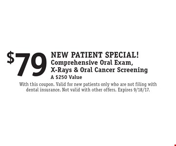 New Patient Special! $79 Comprehensive Oral Exam, X-Rays & Oral Cancer Screening A $250 Value. With this coupon. Valid for new patients only who are not filing with dental insurance. Not valid with other offers. Expires 9/18/17.