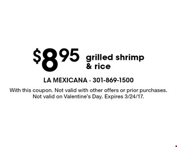 $8.95 grilled shrimp & rice. With this coupon. Not valid with other offers or prior purchases. Not valid on Valentine's Day. Expires 3/24/17.