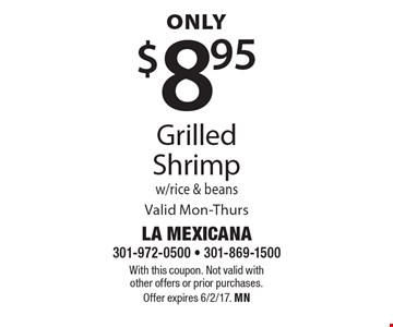 Only $8.95 Grilled Shrimp w/ rice & beans Valid Mon-Thurs. With this coupon. Not valid with other offers or prior purchases.Offer expires 6/2/17. MN