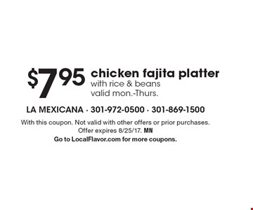 $7.95 chicken fajita platter with rice & beans. Valid mon.-Thurs. With this coupon. Not valid with other offers or prior purchases. Offer expires 8/25/17. MN. Go to LocalFlavor.com for more coupons.