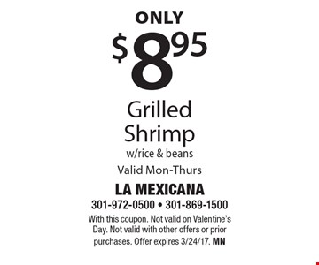 Only $8.95 Grilled Shrimp w/rice & beans Valid Mon-Thurs. With this coupon. Not valid on Valentine's Day. Not valid with other offers or prior purchases. Offer expires 3/24/17. MN