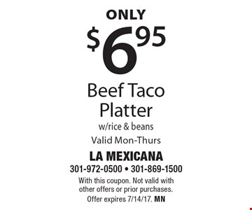 Only $6.95 Beef Taco Platter w/rice & beans Valid Mon-Thurs. With this coupon. Not valid with other offers or prior purchases. Offer expires 7/14/17. MN