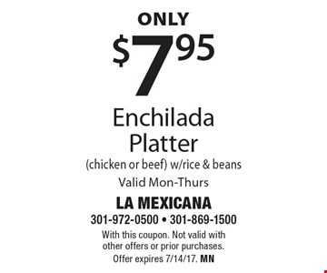 Only $7.95 Enchilada Platter (chicken or beef) w/rice & beans Valid Mon-Thurs. With this coupon. Not valid with other offers or prior purchases. Offer expires 7/14/17. MN